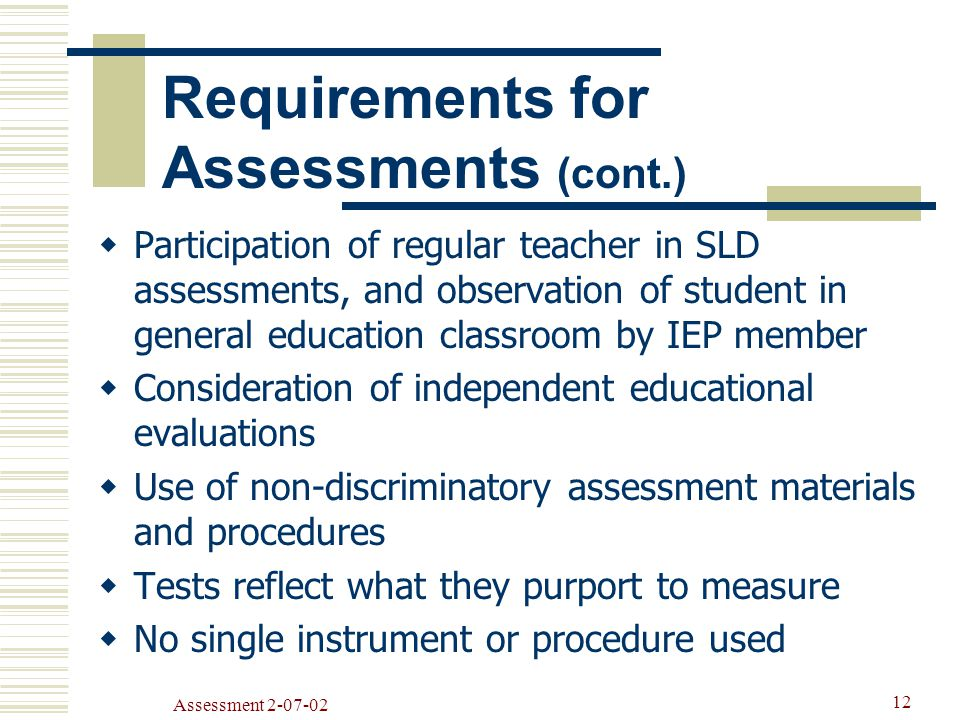 Assessment  Participation of regular teacher in SLD assessments, and observation of student in general education classroom by IEP member  Consideration of independent educational evaluations  Use of non-discriminatory assessment materials and procedures  Tests reflect what they purport to measure  No single instrument or procedure used Requirements for Assessments (cont.)