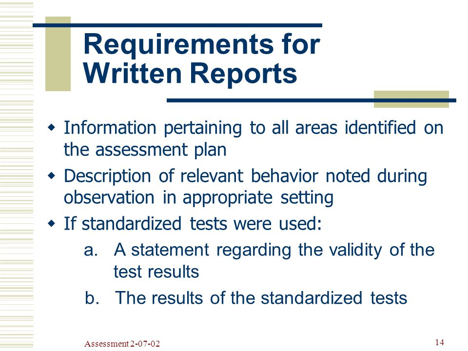 Assessment Requirements for Written Reports  Information pertaining to all areas identified on the assessment plan  Description of relevant behavior noted during observation in appropriate setting  If standardized tests were used: a.
