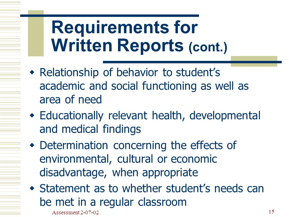 Assessment  Relationship of behavior to student's academic and social functioning as well as area of need  Educationally relevant health, developmental and medical findings  Determination concerning the effects of environmental, cultural or economic disadvantage, when appropriate  Statement as to whether student's needs can be met in a regular classroom Requirements for Written Reports (cont.)