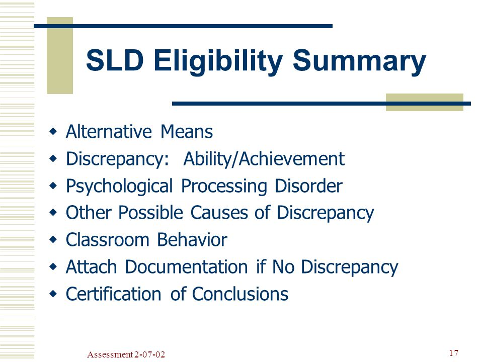 Assessment SLD Eligibility Summary  Alternative Means  Discrepancy: Ability/Achievement  Psychological Processing Disorder  Other Possible Causes of Discrepancy  Classroom Behavior  Attach Documentation if No Discrepancy  Certification of Conclusions