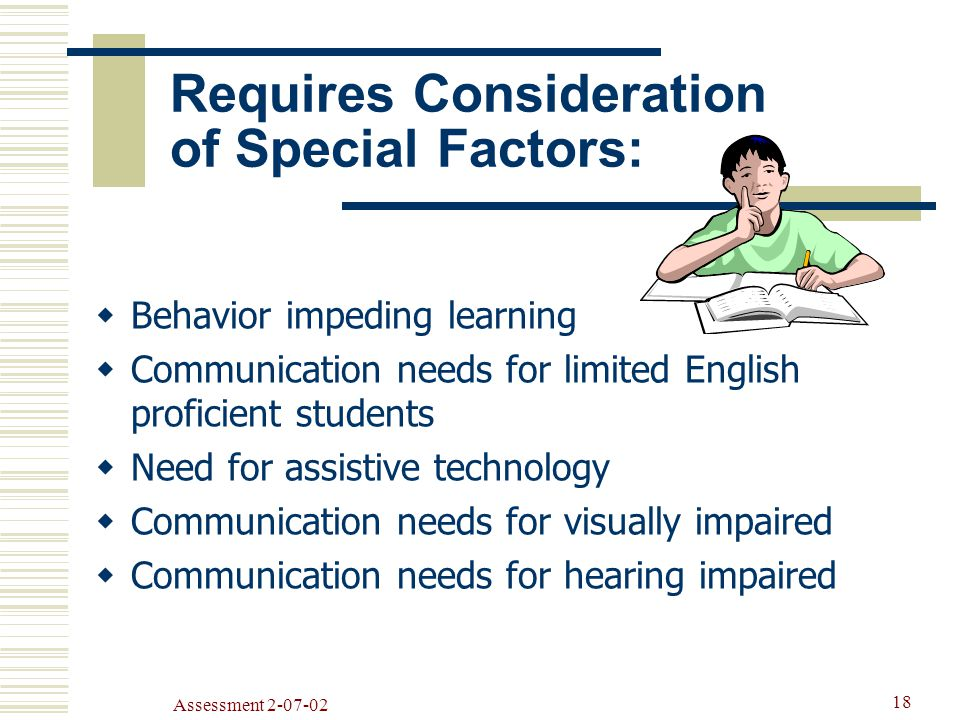 Assessment Requires Consideration of Special Factors:  Behavior impeding learning  Communication needs for limited English proficient students  Need for assistive technology  Communication needs for visually impaired  Communication needs for hearing impaired