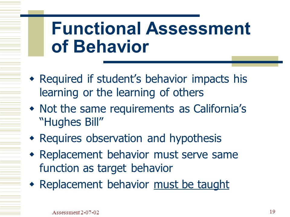 Assessment Functional Assessment of Behavior  Required if student's behavior impacts his learning or the learning of others  Not the same requirements as California's Hughes Bill  Requires observation and hypothesis  Replacement behavior must serve same function as target behavior  Replacement behavior must be taught