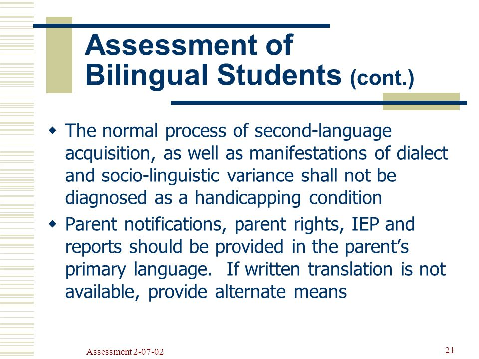Assessment  The normal process of second-language acquisition, as well as manifestations of dialect and socio-linguistic variance shall not be diagnosed as a handicapping condition  Parent notifications, parent rights, IEP and reports should be provided in the parent's primary language.