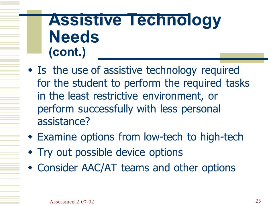 Assessment  Is the use of assistive technology required for the student to perform the required tasks in the least restrictive environment, or perform successfully with less personal assistance.