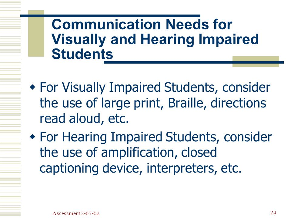 Assessment Communication Needs for Visually and Hearing Impaired Students  For Visually Impaired Students, consider the use of large print, Braille, directions read aloud, etc.