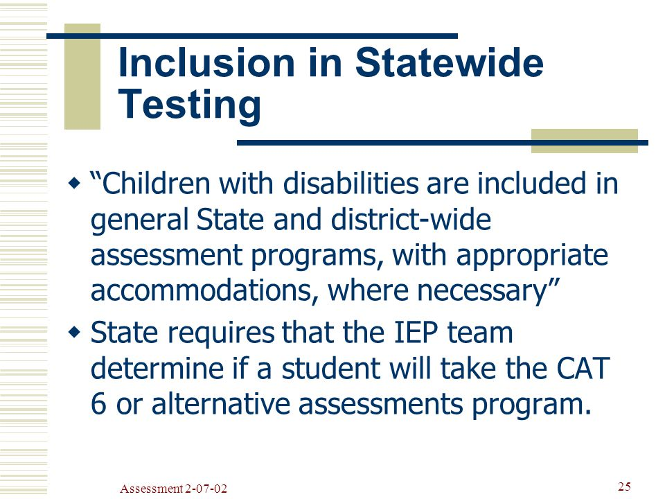 Assessment Inclusion in Statewide Testing  Children with disabilities are included in general State and district-wide assessment programs, with appropriate accommodations, where necessary  State requires that the IEP team determine if a student will take the CAT 6 or alternative assessments program.