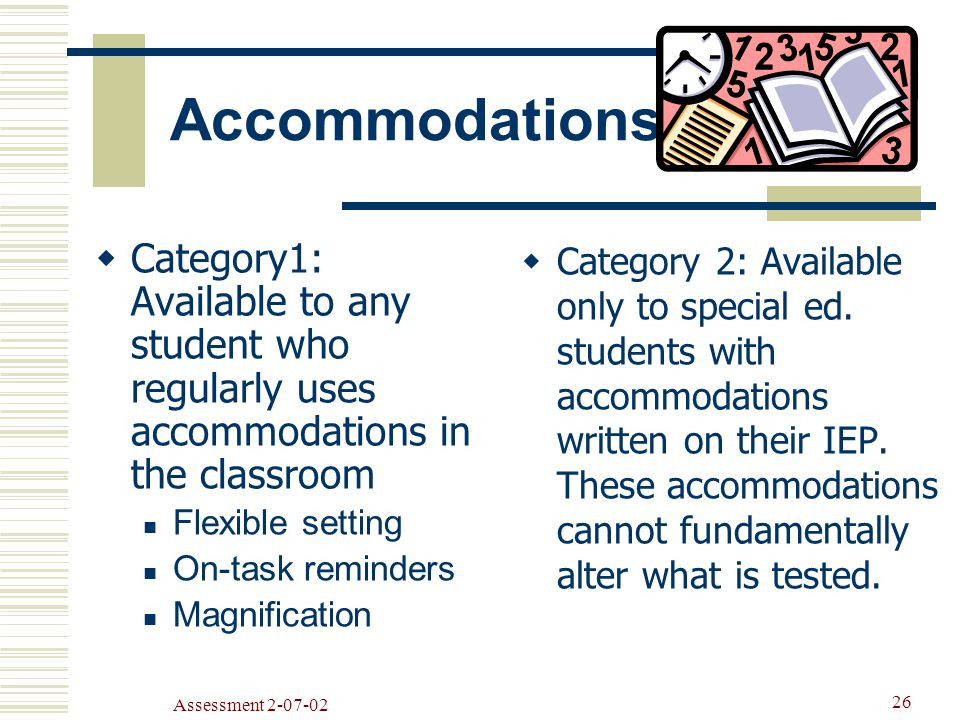Assessment Accommodations  Category1: Available to any student who regularly uses accommodations in the classroom Flexible setting On-task reminders Magnification  Category 2: Available only to special ed.