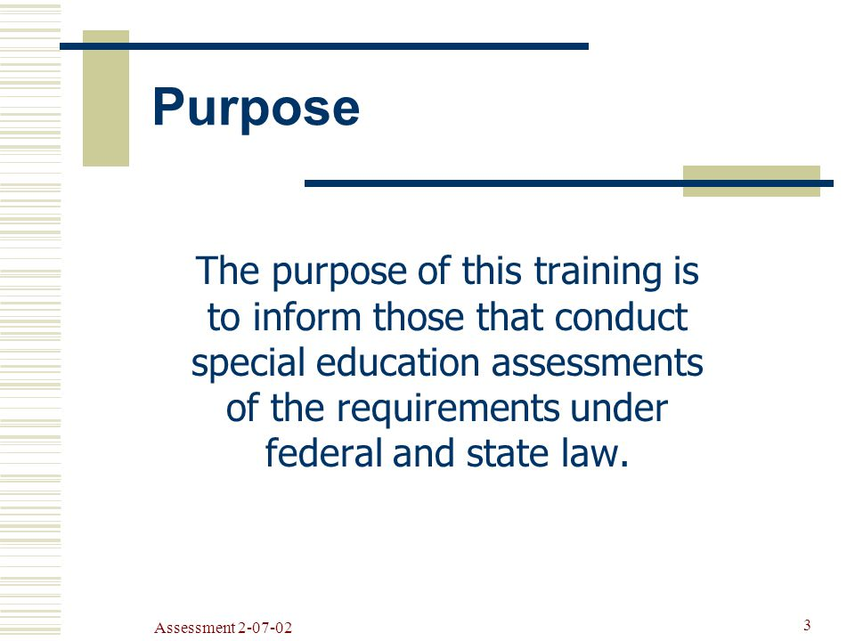 Assessment Purpose The purpose of this training is to inform those that conduct special education assessments of the requirements under federal and state law.