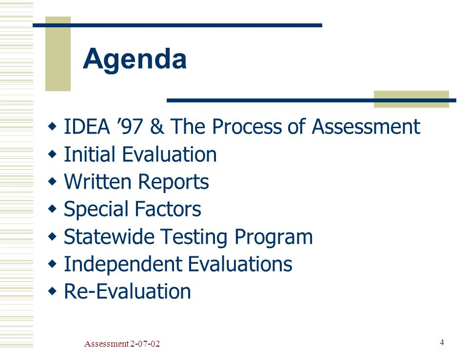 Assessment Agenda  IDEA '97 & The Process of Assessment  Initial Evaluation  Written Reports  Special Factors  Statewide Testing Program  Independent Evaluations  Re-Evaluation
