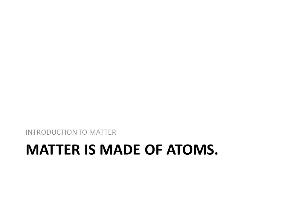 MATTER IS MADE OF ATOMS. INTRODUCTION TO MATTER