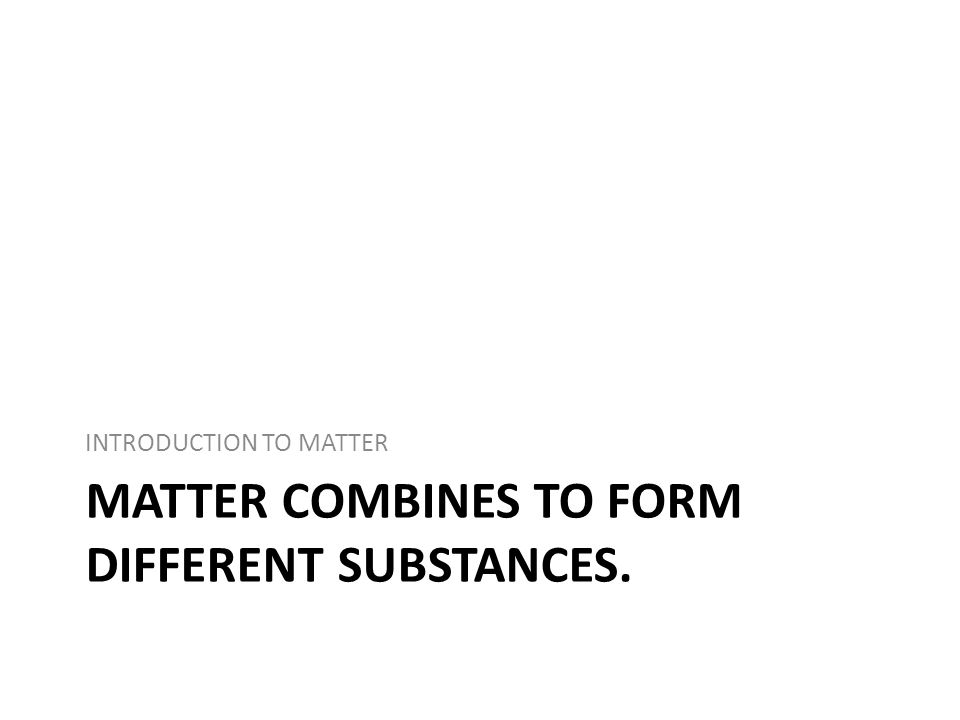 MATTER COMBINES TO FORM DIFFERENT SUBSTANCES. INTRODUCTION TO MATTER