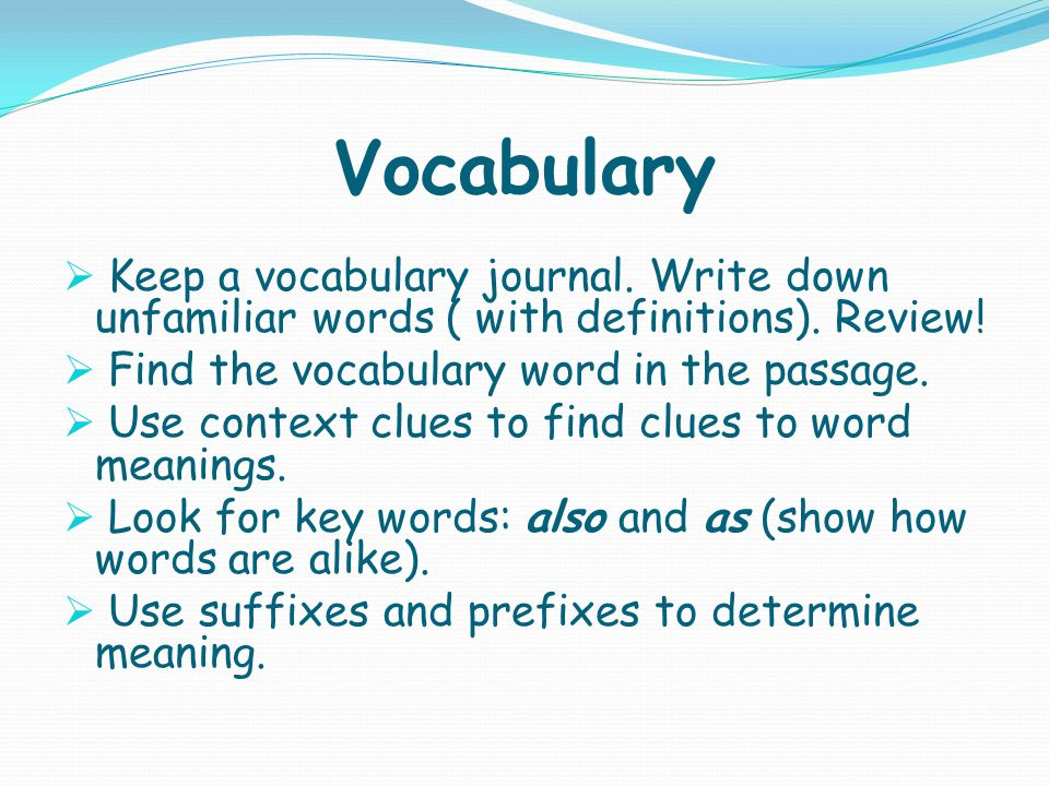 Vocabulary  Keep a vocabulary journal. Write down unfamiliar words ( with definitions).