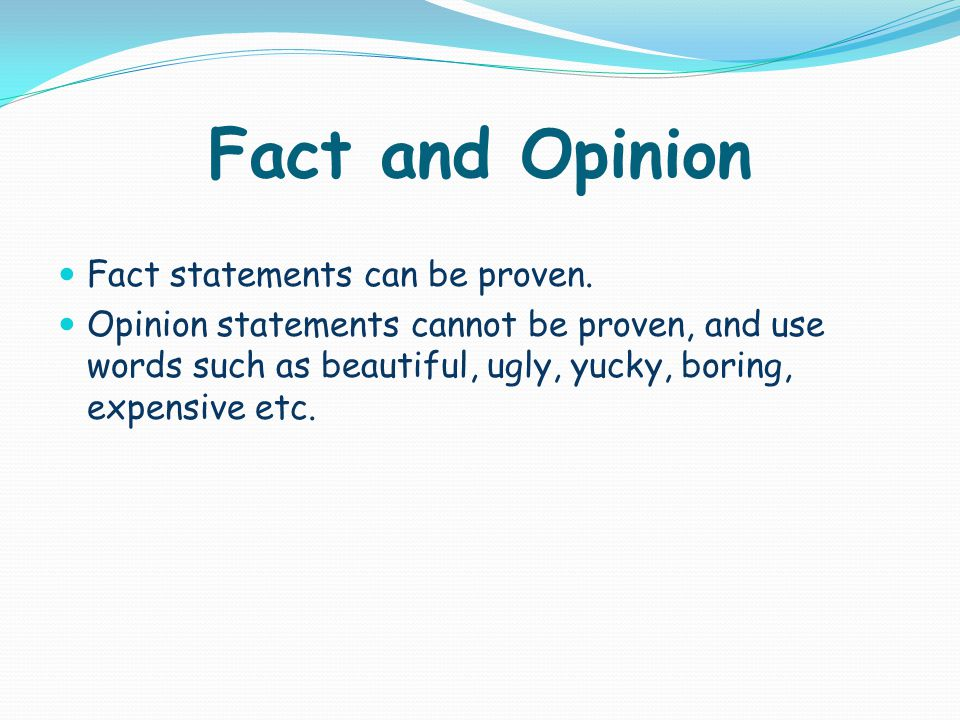 Fact and Opinion Fact statements can be proven.