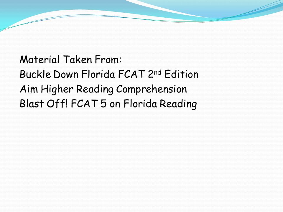 Material Taken From: Buckle Down Florida FCAT 2 nd Edition Aim Higher Reading Comprehension Blast Off.