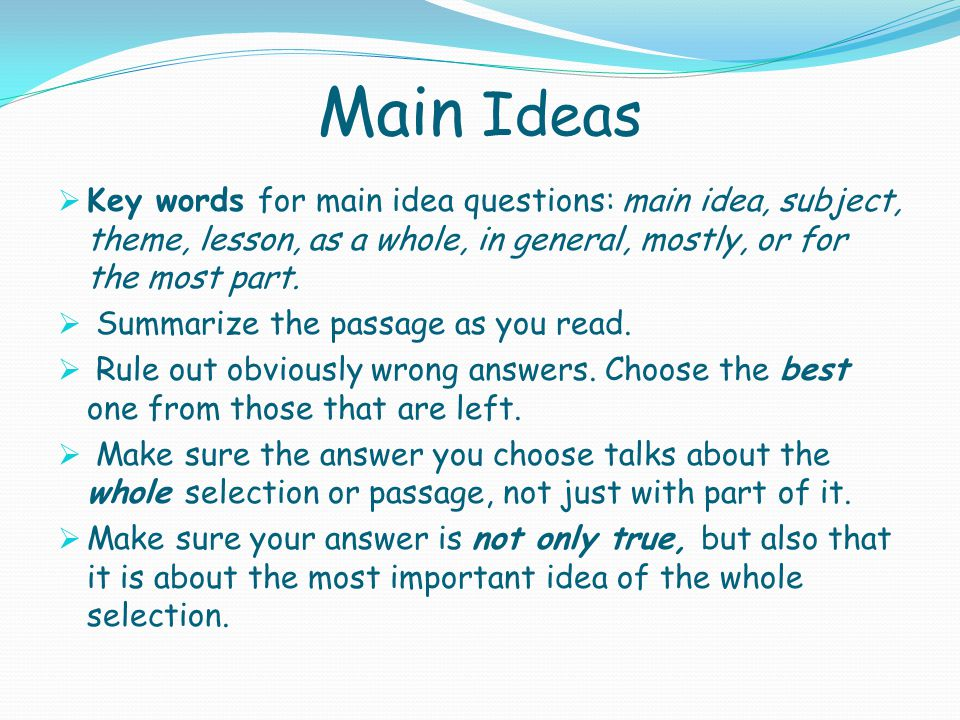 Main Ideas  Key words for main idea questions: main idea, subject, theme, lesson, as a whole, in general, mostly, or for the most part.