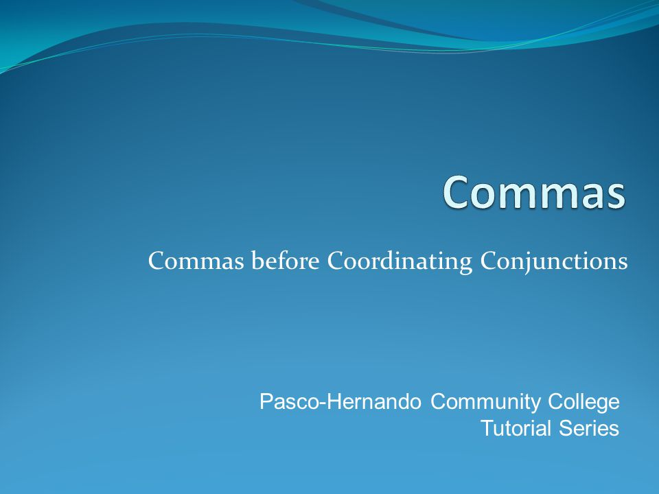 Commas before Coordinating Conjunctions Pasco-Hernando Community College Tutorial Series