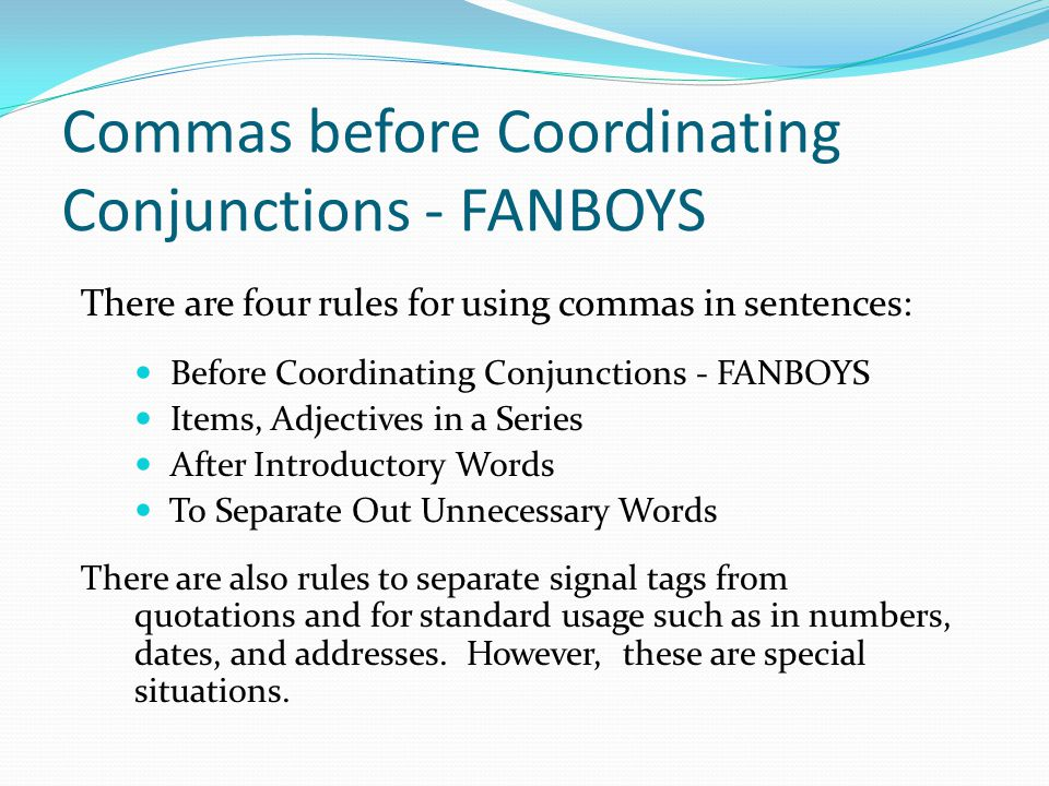 Commas before Coordinating Conjunctions - FANBOYS There are four rules for using commas in sentences: Before Coordinating Conjunctions - FANBOYS Items, Adjectives in a Series After Introductory Words To Separate Out Unnecessary Words There are also rules to separate signal tags from quotations and for standard usage such as in numbers, dates, and addresses.