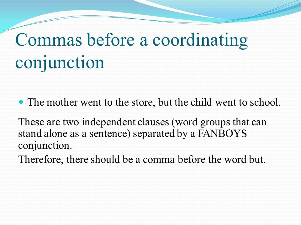 Commas before a coordinating conjunction The mother went to the store, but the child went to school.