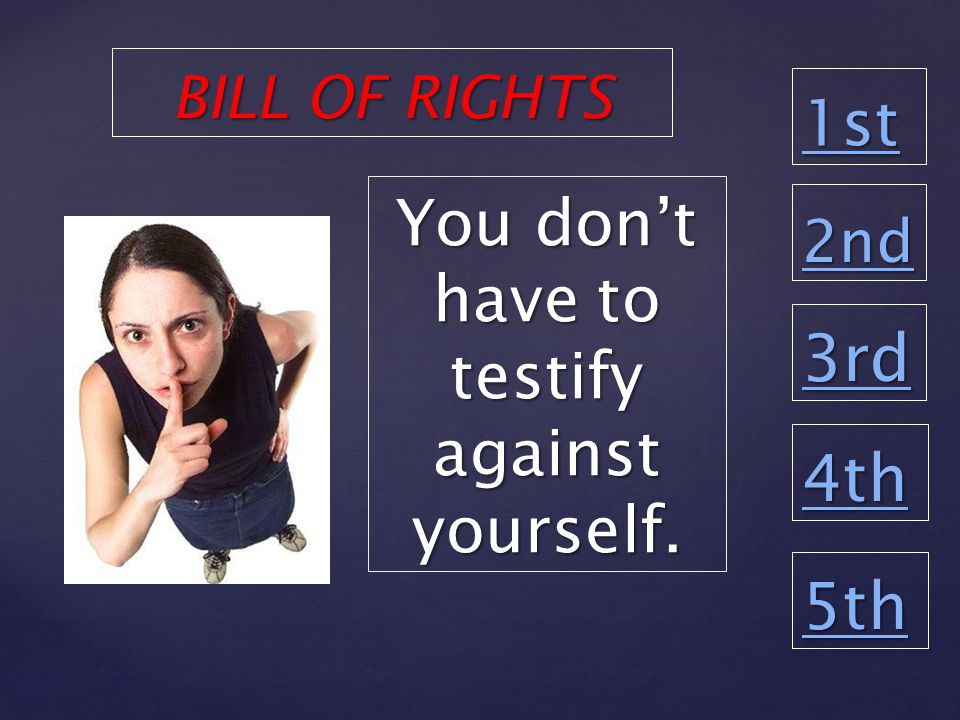 1st 2nd 3rd 4th 5th You don't have to testify against yourself. BILL OF RIGHTS
