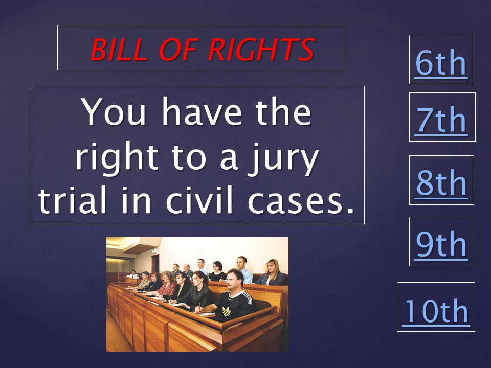6th 8th 9th 10th You have the right to a jury trial in civil cases. BILL OF RIGHTS 7th
