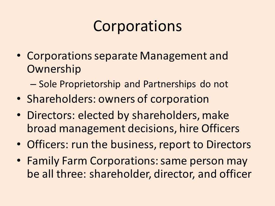 Corporations Corporations separate Management and Ownership – Sole Proprietorship and Partnerships do not Shareholders: owners of corporation Directors: elected by shareholders, make broad management decisions, hire Officers Officers: run the business, report to Directors Family Farm Corporations: same person may be all three: shareholder, director, and officer