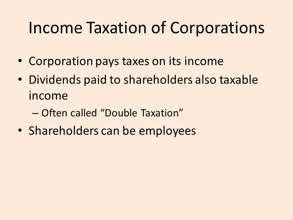Income Taxation of Corporations Corporation pays taxes on its income Dividends paid to shareholders also taxable income – Often called Double Taxation Shareholders can be employees