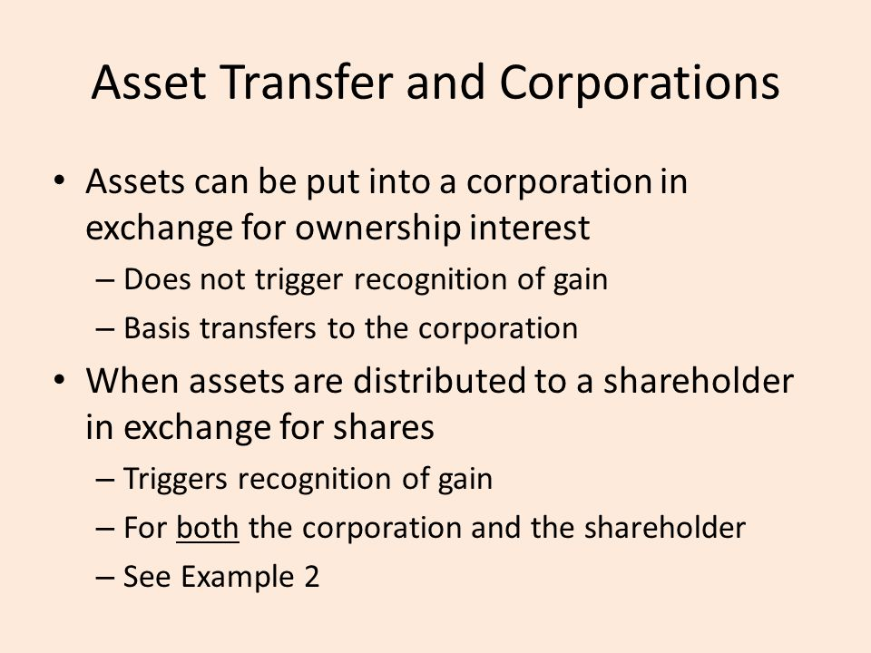 Asset Transfer and Corporations Assets can be put into a corporation in exchange for ownership interest – Does not trigger recognition of gain – Basis transfers to the corporation When assets are distributed to a shareholder in exchange for shares – Triggers recognition of gain – For both the corporation and the shareholder – See Example 2