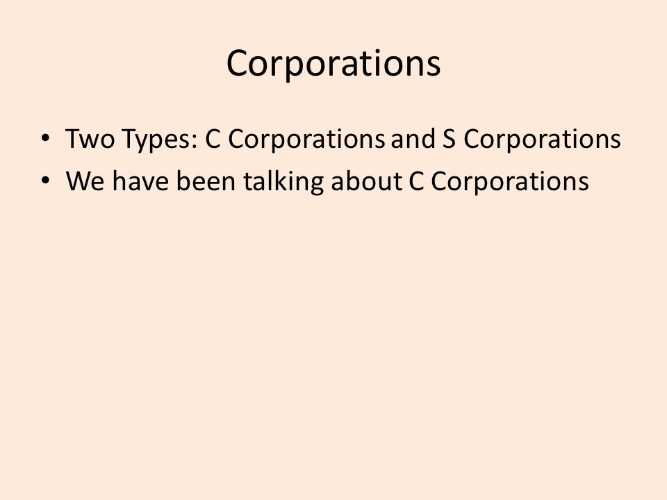 Corporations Two Types: C Corporations and S Corporations We have been talking about C Corporations