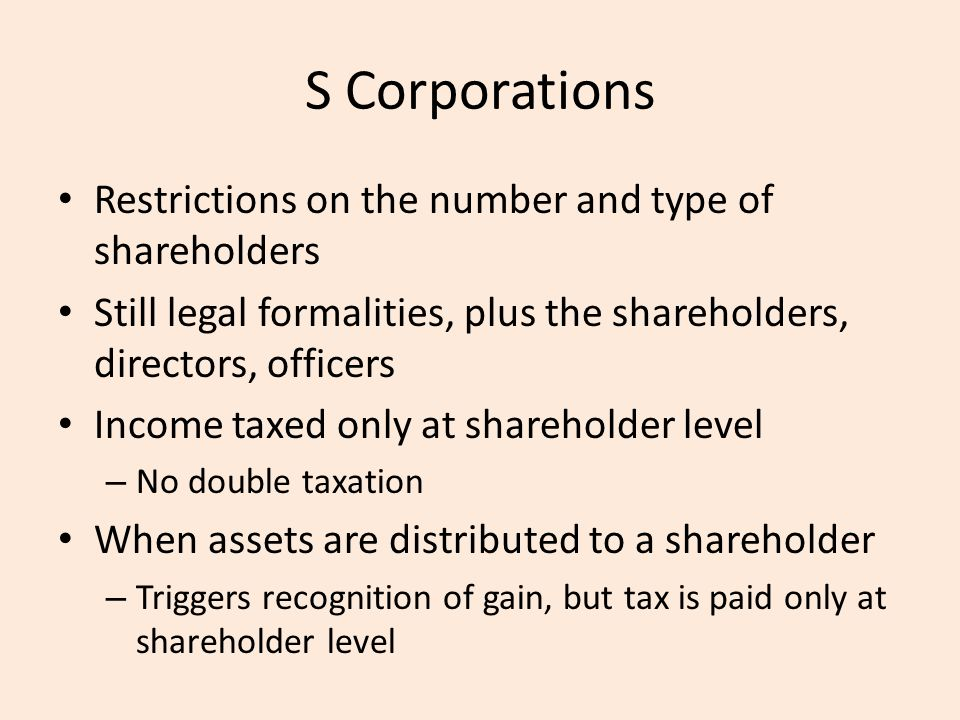S Corporations Restrictions on the number and type of shareholders Still legal formalities, plus the shareholders, directors, officers Income taxed only at shareholder level – No double taxation When assets are distributed to a shareholder – Triggers recognition of gain, but tax is paid only at shareholder level