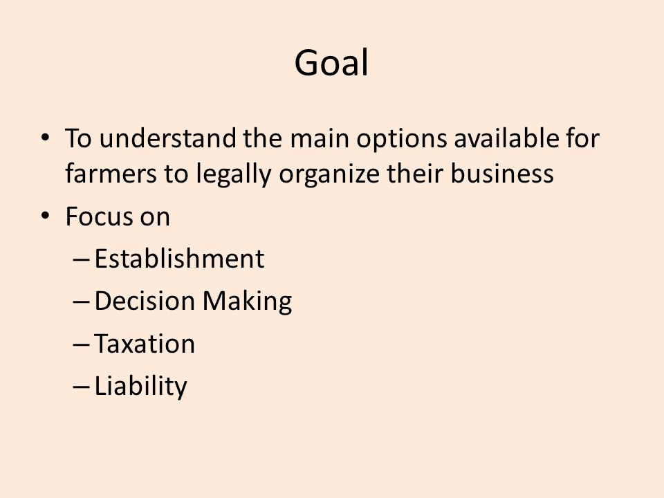 Goal To understand the main options available for farmers to legally organize their business Focus on – Establishment – Decision Making – Taxation – Liability