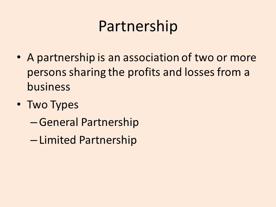Partnership A partnership is an association of two or more persons sharing the profits and losses from a business Two Types – General Partnership – Limited Partnership