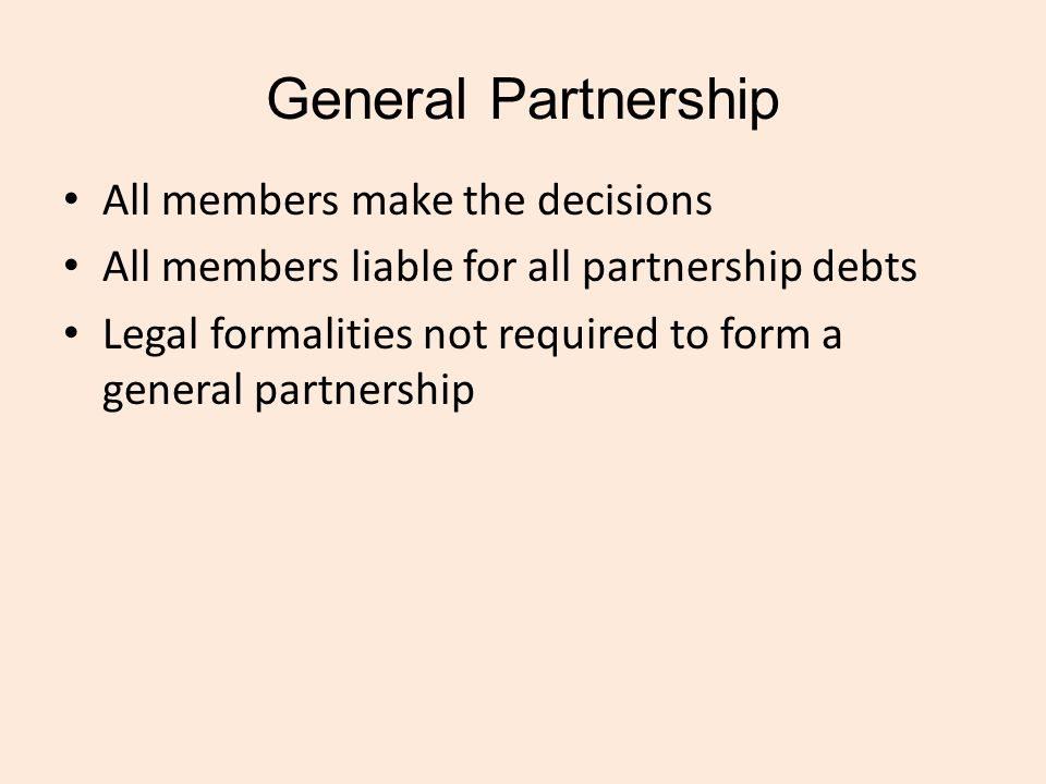 General Partnership All members make the decisions All members liable for all partnership debts Legal formalities not required to form a general partnership