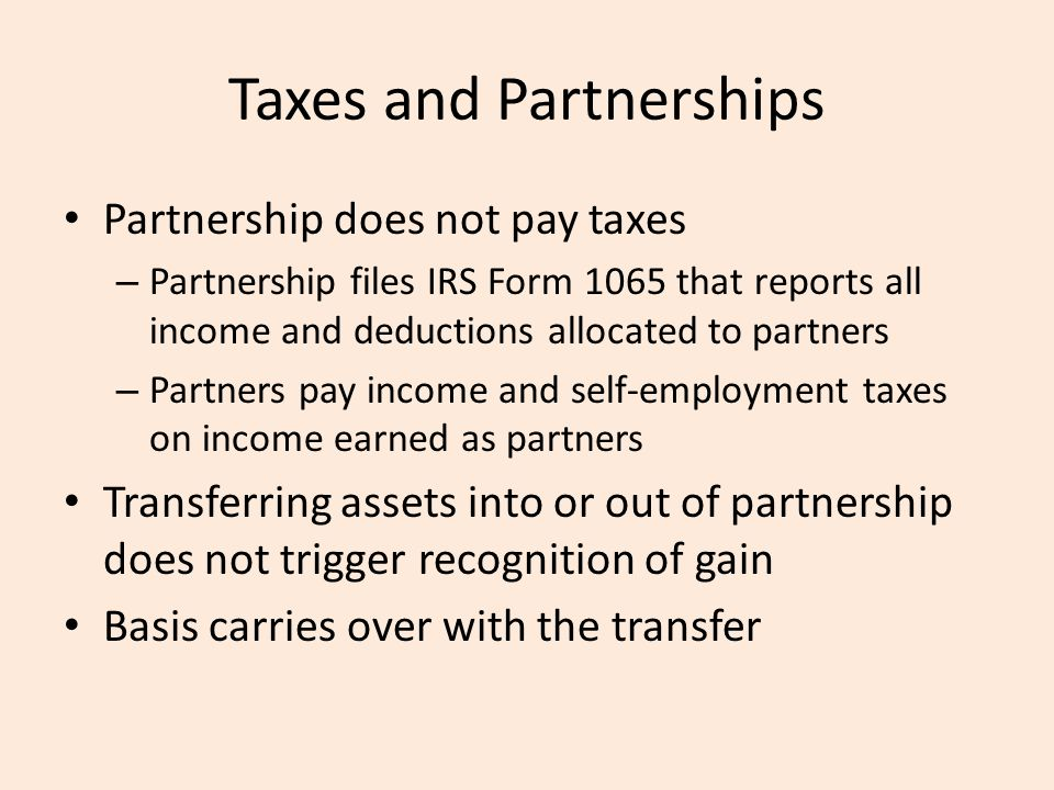 Taxes and Partnerships Partnership does not pay taxes – Partnership files IRS Form 1065 that reports all income and deductions allocated to partners – Partners pay income and self-employment taxes on income earned as partners Transferring assets into or out of partnership does not trigger recognition of gain Basis carries over with the transfer