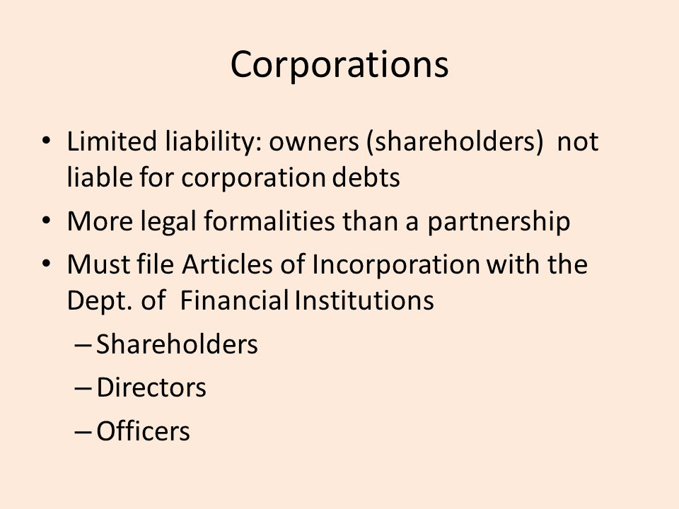 Corporations Limited liability: owners (shareholders) not liable for corporation debts More legal formalities than a partnership Must file Articles of Incorporation with the Dept.