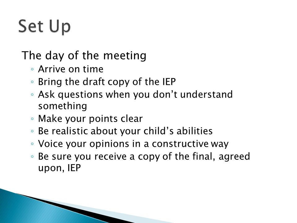 The day of the meeting ◦ Arrive on time ◦ Bring the draft copy of the IEP ◦ Ask questions when you don't understand something ◦ Make your points clear ◦ Be realistic about your child's abilities ◦ Voice your opinions in a constructive way ◦ Be sure you receive a copy of the final, agreed upon, IEP