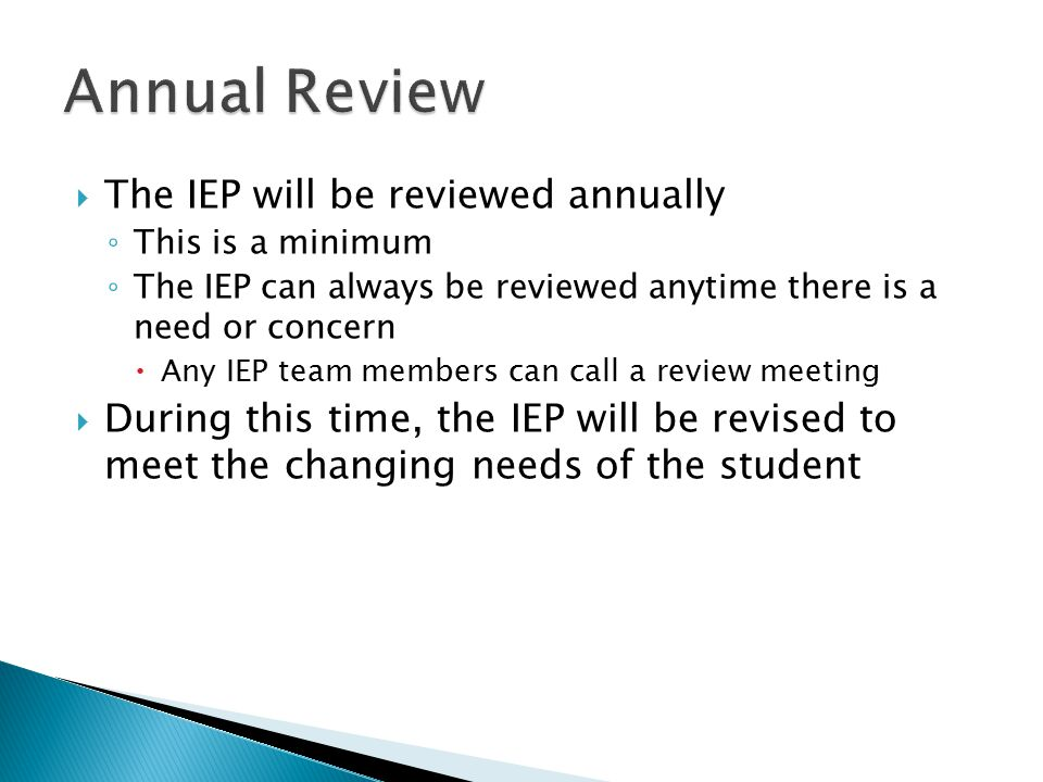  The IEP will be reviewed annually ◦ This is a minimum ◦ The IEP can always be reviewed anytime there is a need or concern  Any IEP team members can call a review meeting  During this time, the IEP will be revised to meet the changing needs of the student