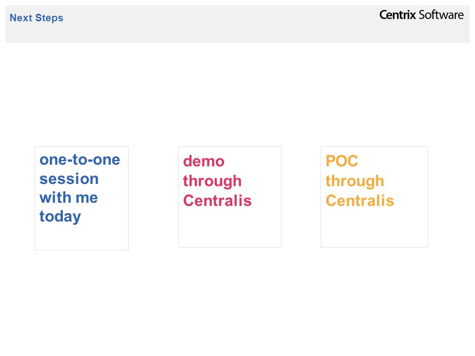 Next Steps one-to-one session with me today demo through Centralis POC through Centralis