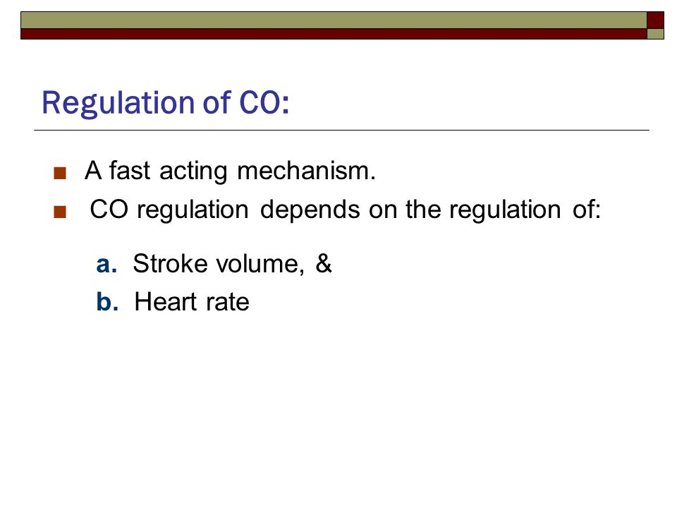 Regulation of CO: ■ A fast acting mechanism. ■ CO regulation depends on the regulation of: a.
