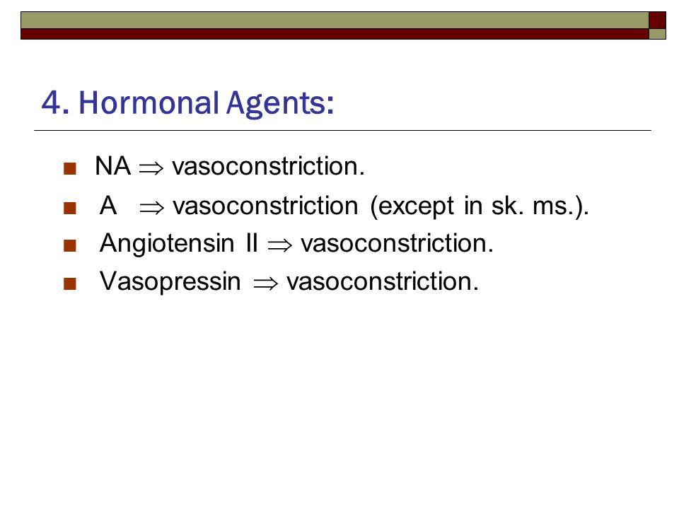 4. Hormonal Agents: ■ NA  vasoconstriction. ■ A  vasoconstriction (except in sk.