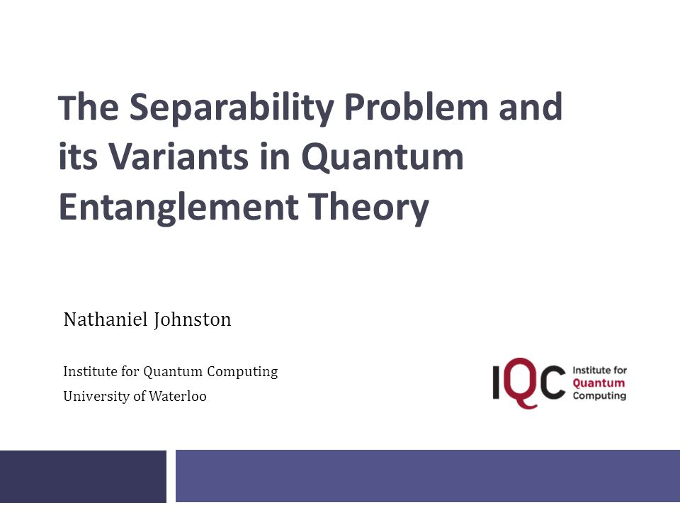 T he Separability Problem and its Variants in Quantum Entanglement Theory Nathaniel Johnston Institute for Quantum Computing University of Waterloo