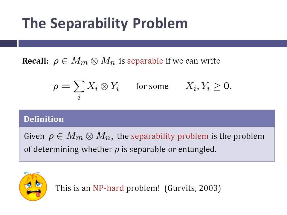 The Separability Problem Recall: is separable if we can write for some Definition Given the separability problem is the problem of determining whether ρ is separable or entangled.