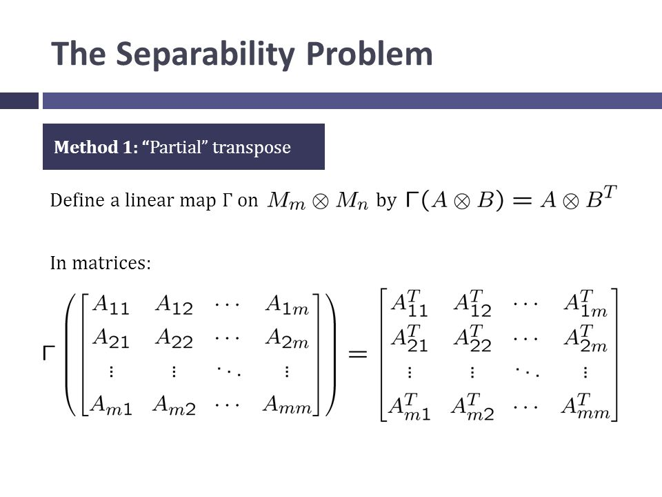 The Separability Problem Define a linear map Γ on by Method 1: Partial transpose In matrices: