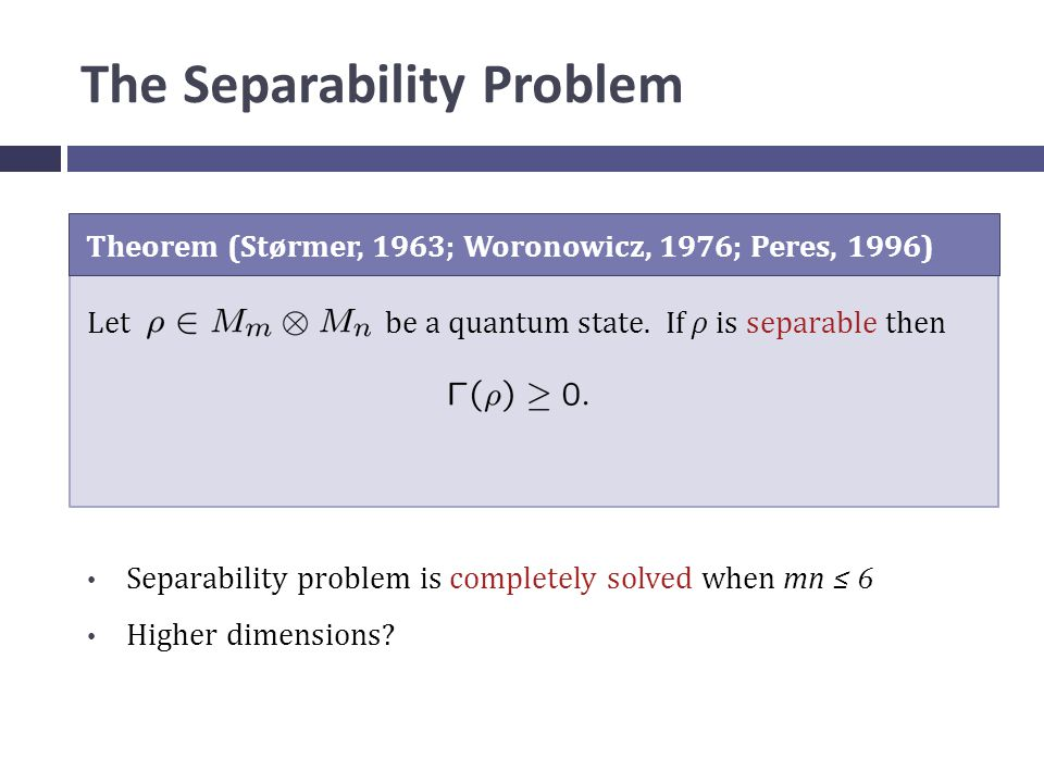 The Separability Problem Theorem (Størmer, 1963; Woronowicz, 1976; Peres, 1996) Let be a quantum state.