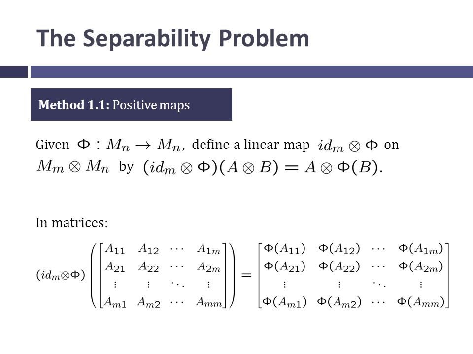 The Separability Problem Given, define a linear map on by Method 1.1: Positive maps In matrices: