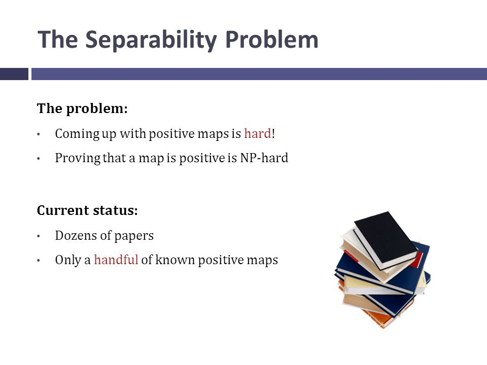 The Separability Problem The problem: Coming up with positive maps is hard.