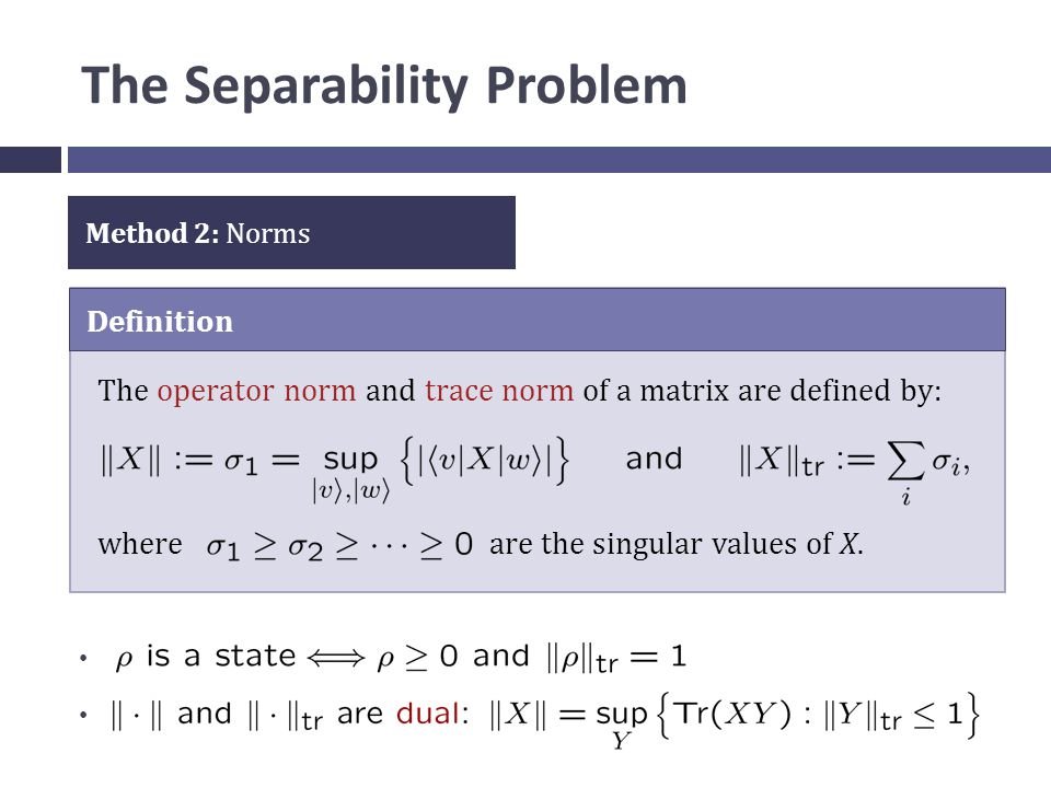 The Separability Problem Method 2: Norms Definition The operator norm and trace norm of a matrix are defined by: where are the singular values of X.
