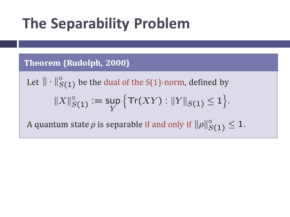 The Separability Problem Theorem (Rudolph, 2000) Let be the dual of the S(1)-norm, defined by A quantum state ρ is separable if and only if