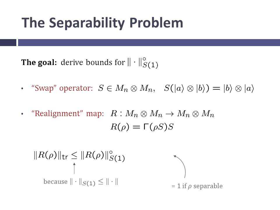 The Separability Problem The goal: derive bounds for Swap operator: Realignment map: = 1 if ρ separable because
