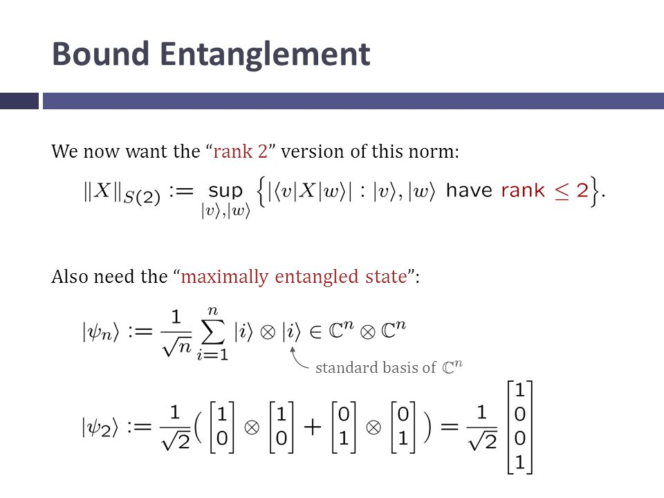 Bound Entanglement We now want the rank 2 version of this norm: Also need the maximally entangled state : standard basis of