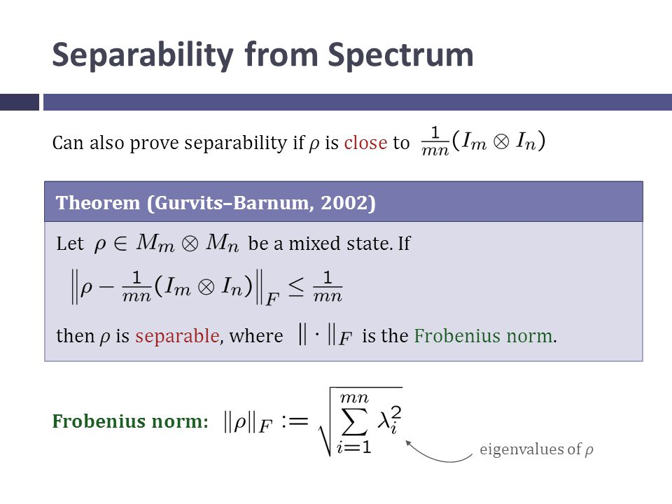 Separability from Spectrum Can also prove separability if ρ is close to Theorem (Gurvits–Barnum, 2002) Let be a mixed state.